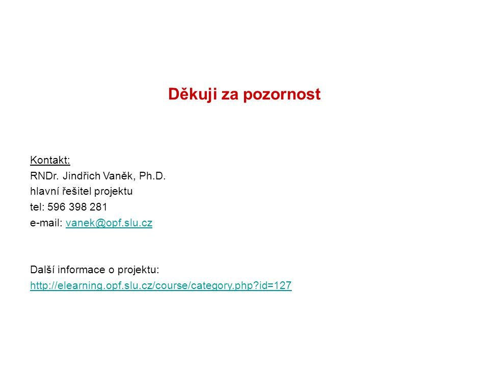 Děkuji za pozornost Kontakt: RNDr. Jindřich Vaněk, Ph.D. hlavní řešitel projektu tel: 596 398 281 e-mail: vanek@opf.slu.czvanek@opf.slu.cz Další infor