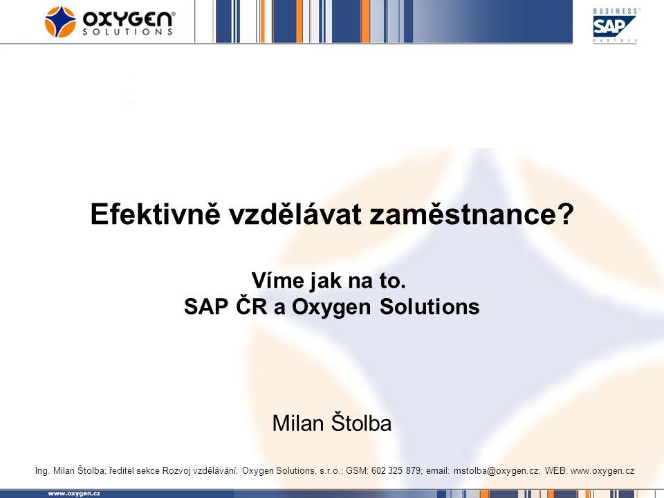 Efektivně vzdělávat zaměstnance? Víme jak na to. SAP ČR a Oxygen Solutions Milan Štolba Ing. Milan Štolba; ředitel sekce Rozvoj vzdělávání; Oxygen Sol