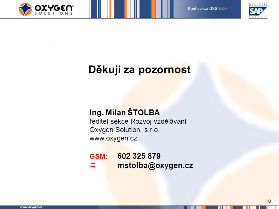 Konference ISSS 2005 10 Děkuji za pozornost Ing. Milan ŠTOLBA ředitel sekce Rozvoj vzdělávání Oxygen Solution, s.r.o. www.oxygen.cz GSM: 602 325 879 