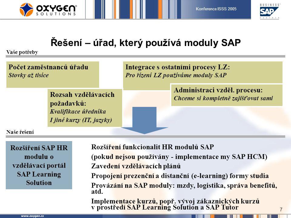 Konference ISSS 2005 8 SAP Learning Solution: celistvé řešení rozvoje zaměstnanců Řídicí systém (LMS) Účet studenta Výuková strategie Výsledky/ pokrok ve výuce Přehrávač obsahu Rozpoznává výukovou strategii Vede studenta kurzem Určuje postup výuky Vytváření a strukturování obsahu výuky Vytváření testů a certifikací Prostředí tvorby kurzů Správa obsahu Výukové objekty Struktura Verze Status Informace týkající se organizace a další obsah Extern í obsah  Administrace tréninku  Katalog kurzů  Integrované testování orientované na cíle Enterprise portal Účet studenta Role Komunikační data Kvalifikace Data přiřazená účtu Tréninková historie Kolaborace Integrovaná kolaborace...