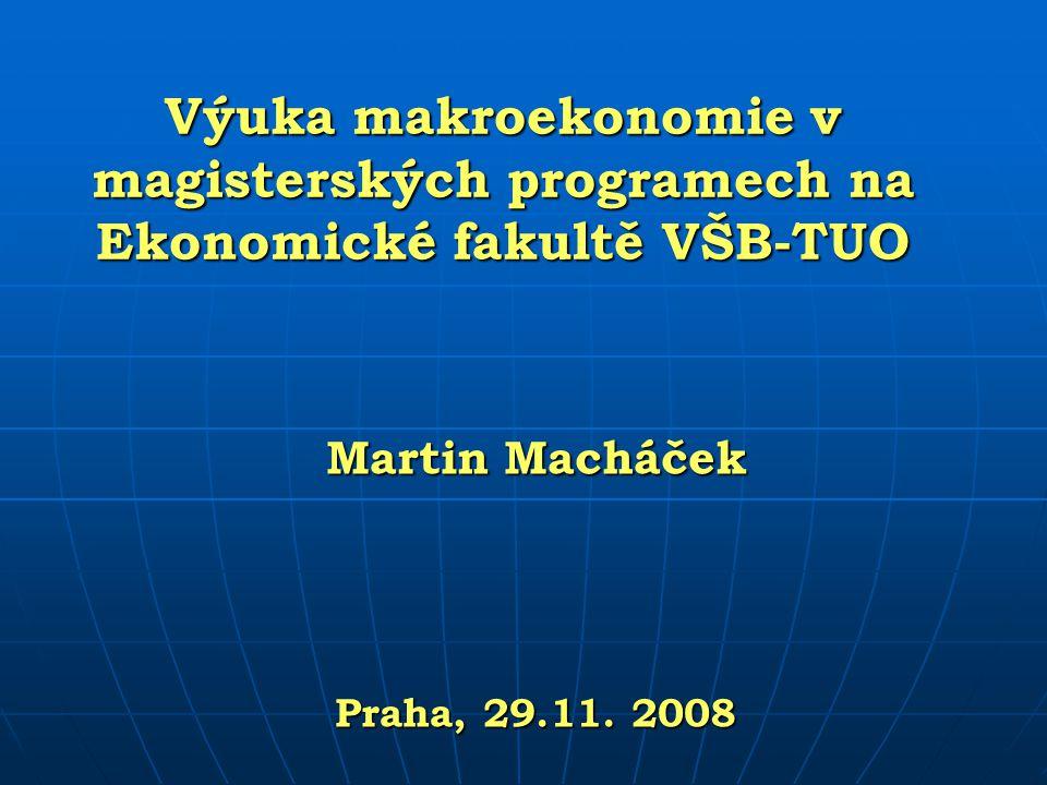 Výuka makroekonomie v magisterských programech na Ekonomické fakultě VŠB-TUO Martin Macháček Praha, 29.11. 2008