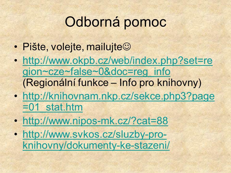 Odborná pomoc Pište, volejte, mailujte http://www.okpb.cz/web/index.php set=re gion~cze~false~0&doc=reg_info (Regionální funkce – Info pro knihovny)http://www.okpb.cz/web/index.php set=re gion~cze~false~0&doc=reg_info http://knihovnam.nkp.cz/sekce.php3 page =01_stat.htmhttp://knihovnam.nkp.cz/sekce.php3 page =01_stat.htm http://www.nipos-mk.cz/ cat=88 http://www.svkos.cz/sluzby-pro- knihovny/dokumenty-ke-stazeni/http://www.svkos.cz/sluzby-pro- knihovny/dokumenty-ke-stazeni/