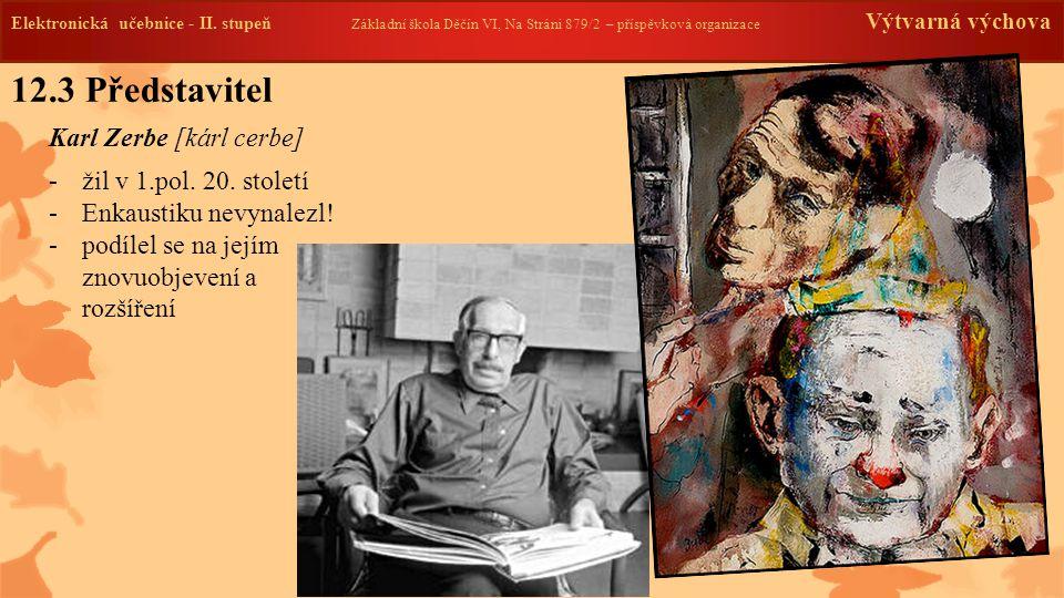 12.3 Představitel Karl Zerbe [kárl cerbe] -žil v 1.pol. 20. století -Enkaustiku nevynalezl! -podílel se na jejím znovuobjevení a rozšíření Elektronick
