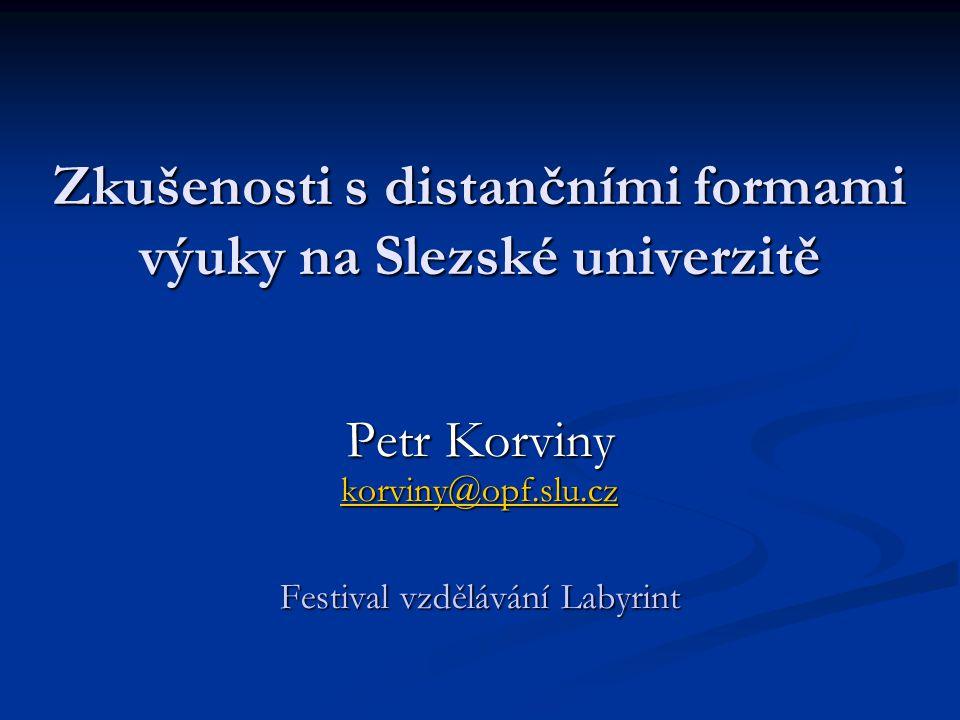 Zkušenosti s distančními formami výuky na Slezské univerzitě Petr Korviny korviny@opf.slu.cz korviny@opf.slu.cz Festival vzdělávání Labyrint