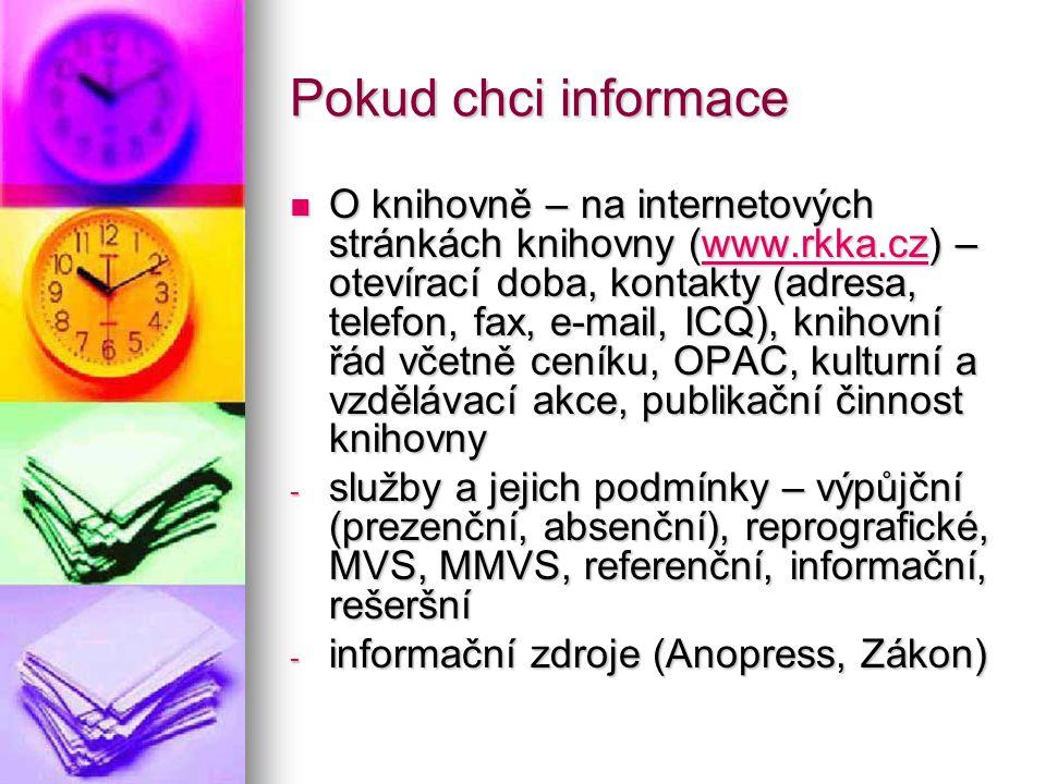Pokud chci informace O knihovně – na internetových stránkách knihovny (www.rkka.cz) – otevírací doba, kontakty (adresa, telefon, fax, e-mail, ICQ), knihovní řád včetně ceníku, OPAC, kulturní a vzdělávací akce, publikační činnost knihovny O knihovně – na internetových stránkách knihovny (www.rkka.cz) – otevírací doba, kontakty (adresa, telefon, fax, e-mail, ICQ), knihovní řád včetně ceníku, OPAC, kulturní a vzdělávací akce, publikační činnost knihovnywww.rkka.cz - služby a jejich podmínky – výpůjční (prezenční, absenční), reprografické, MVS, MMVS, referenční, informační, rešeršní - informační zdroje (Anopress, Zákon)