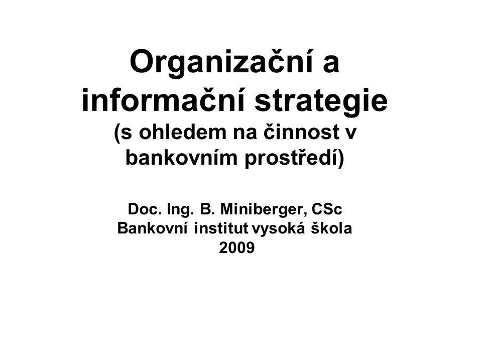 Organizační a informační strategie (s ohledem na činnost v bankovním prostředí) Doc. Ing. B. Miniberger, CSc Bankovní institut vysoká škola 2009