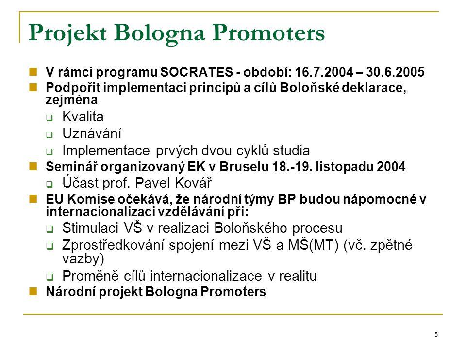 5 Projekt Bologna Promoters V rámci programu SOCRATES - období: 16.7.2004 – 30.6.2005 Podpořit implementaci principů a cílů Boloňské deklarace, zejména  Kvalita  Uznávání  Implementace prvých dvou cyklů studia Seminář organizovaný EK v Bruselu 18.-19.
