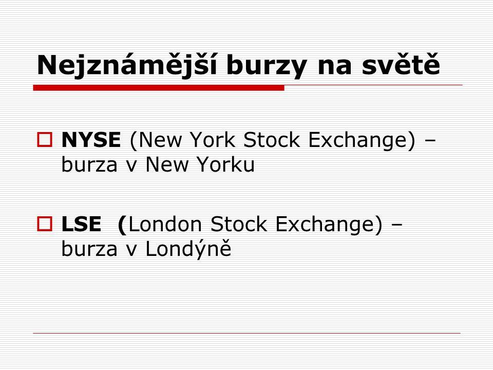 Nejznámější burzy na světě  NYSE (New York Stock Exchange) – burza v New Yorku  LSE (London Stock Exchange) – burza v Londýně