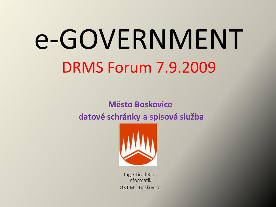 e-GOVERNMENT DRMS Forum 7.9.2009 Město Boskovice datové schránky a spisová služba Ing. Ctirad Klos informatik OKT MÚ Boskovice