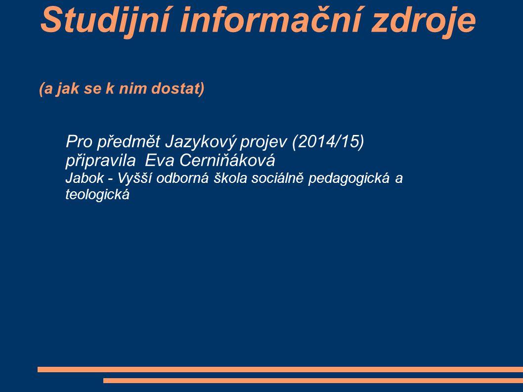 Studijní informační zdroje (a jak se k nim dostat) Pro předmět Jazykový projev (2014/15) připravila Eva Cerniňáková Jabok - Vyšší odborná škola sociálně pedagogická a teologická