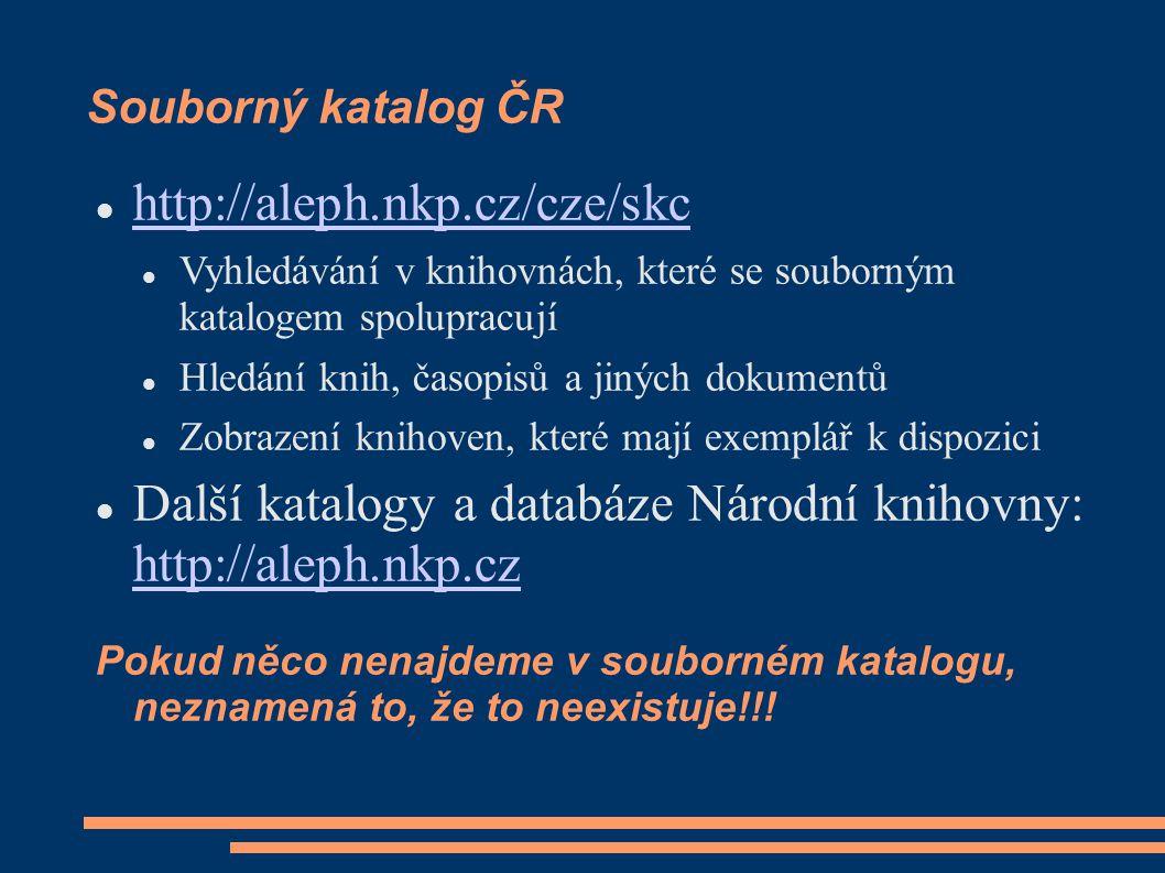 Souborný katalog ČR http://aleph.nkp.cz/cze/skc Vyhledávání v knihovnách, které se souborným katalogem spolupracují Hledání knih, časopisů a jiných dokumentů Zobrazení knihoven, které mají exemplář k dispozici Další katalogy a databáze Národní knihovny: http://aleph.nkp.cz http://aleph.nkp.cz Pokud něco nenajdeme v souborném katalogu, neznamená to, že to neexistuje!!!