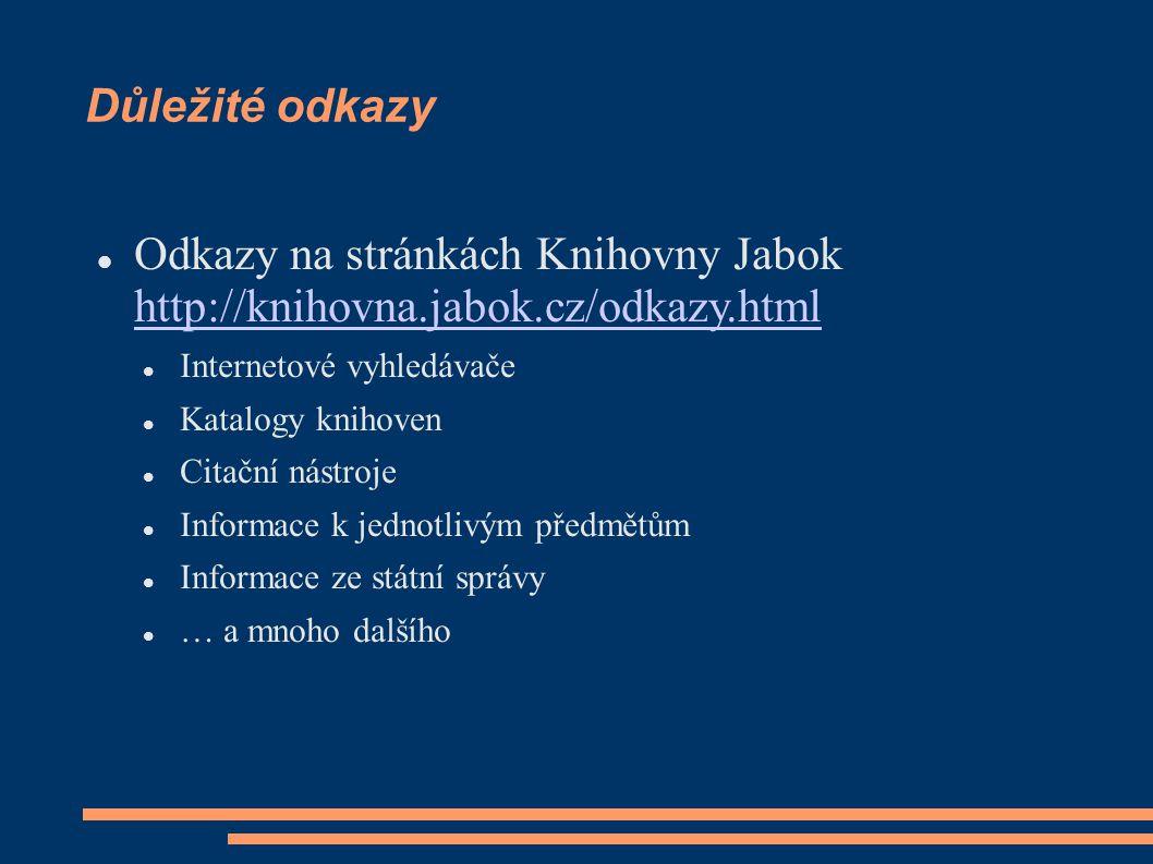 Důležité odkazy Odkazy na stránkách Knihovny Jabok http://knihovna.jabok.cz/odkazy.html http://knihovna.jabok.cz/odkazy.html Internetové vyhledávače Katalogy knihoven Citační nástroje Informace k jednotlivým předmětům Informace ze státní správy … a mnoho dalšího