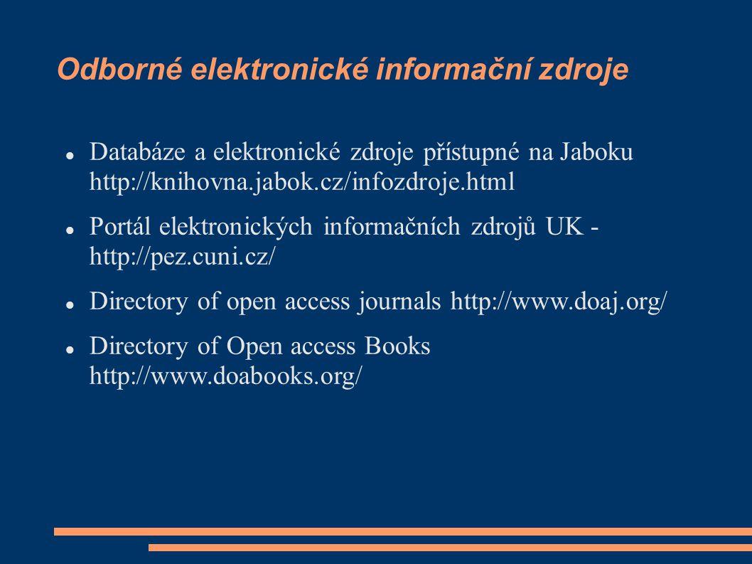 Odborné elektronické informační zdroje Databáze a elektronické zdroje přístupné na Jaboku http://knihovna.jabok.cz/infozdroje.html Portál elektronických informačních zdrojů UK - http://pez.cuni.cz/ Directory of open access journals http://www.doaj.org/ Directory of Open access Books http://www.doabooks.org/
