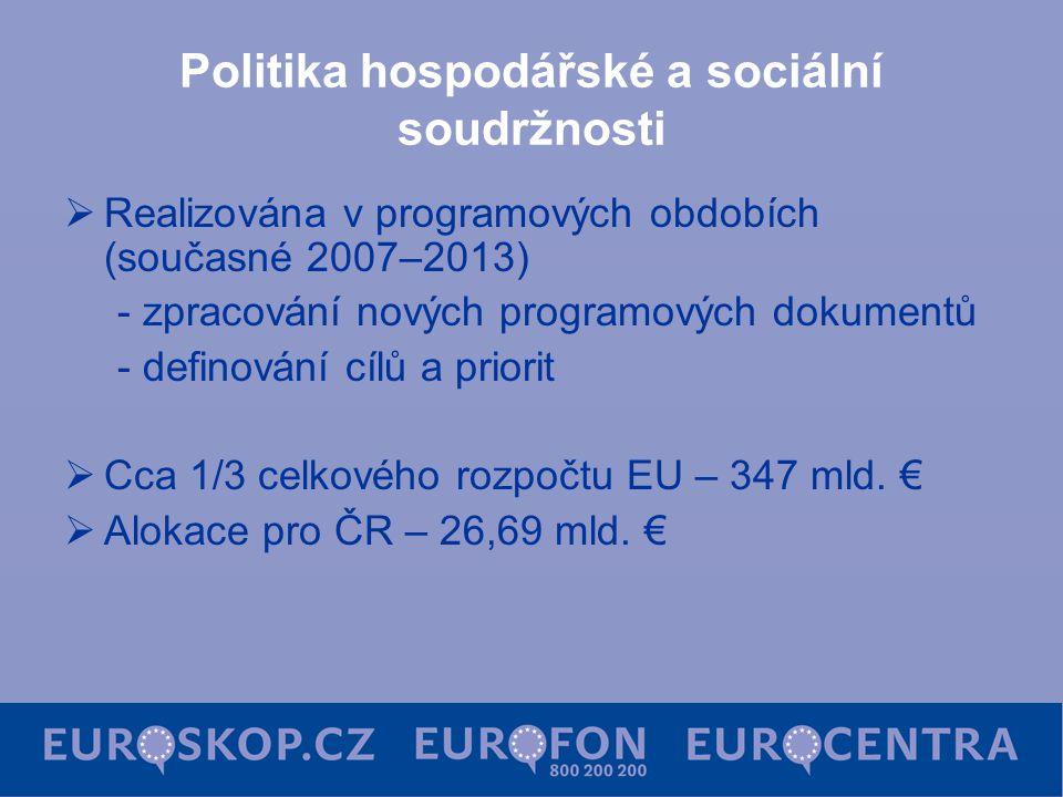 Politika hospodářské a sociální soudržnosti  Realizována v programových obdobích (současné 2007–2013) - zpracování nových programových dokumentů - definování cílů a priorit  Cca 1/3 celkového rozpočtu EU – 347 mld.