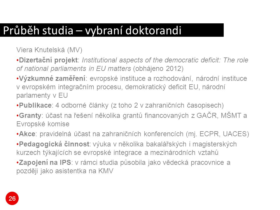 26 Průběh studia – vybraní doktorandi Viera Knutelská (MV) Dizertační projekt: Institutional aspects of the democratic deficit: The role of national p