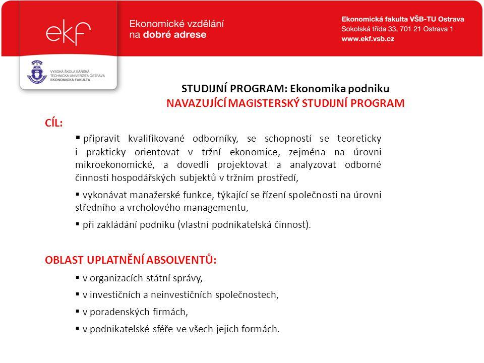 STUDIJNÍ PROGRAM: Ekonomika podniku NAVAZUJÍCÍ MAGISTERSKÝ STUDIJNÍ PROGRAM  připravit kvalifikované odborníky, se schopností se teoreticky i praktic