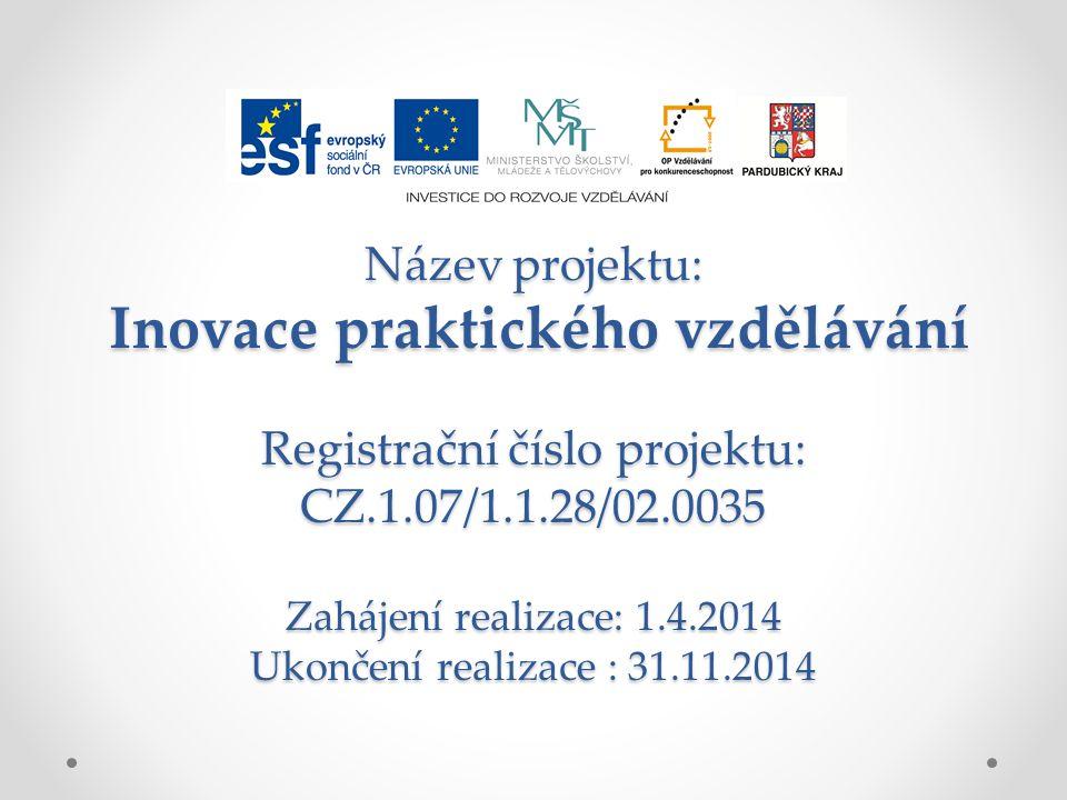 Název projektu: Inovace praktického vzdělávání Registrační číslo projektu: CZ.1.07/1.1.28/02.0035 Zahájení realizace: 1.4.2014 Ukončení realizace : 31.11.2014