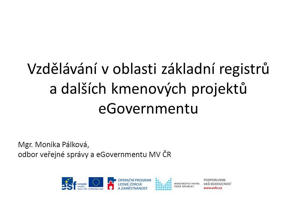 Vzdělávání v oblasti základní registrů a dalších kmenových projektů eGovernmentu Mgr. Monika Pálková, odbor veřejné správy a eGovernmentu MV ČR