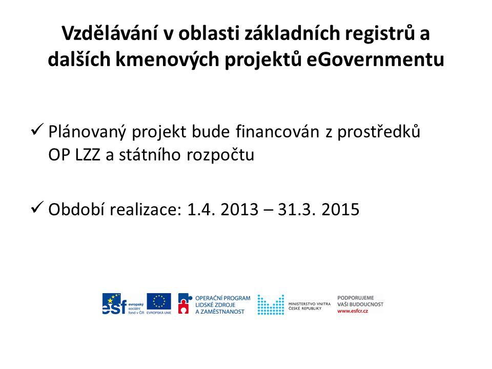Vzdělávání v oblasti základních registrů a dalších kmenových projektů eGovernmentu Plánovaný projekt bude financován z prostředků OP LZZ a státního rozpočtu Období realizace: 1.4.
