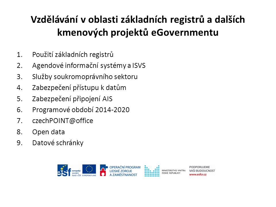 Vzdělávání v oblasti základních registrů a dalších kmenových projektů eGovernmentu 1.Použití základních registrů 2.Agendové informační systémy a ISVS 3.Služby soukromoprávního sektoru 4.Zabezpečení přístupu k datům 5.Zabezpečení připojení AIS 6.Programové období 2014-2020 7.czechPOINT@office 8.Open data 9.Datové schránky