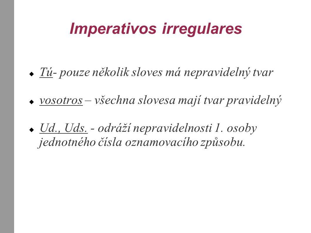 Imperativos irregulares  Tú- pouze několik sloves má nepravidelný tvar  vosotros – všechna slovesa mají tvar pravidelný  Ud., Uds. - odráží nepravi