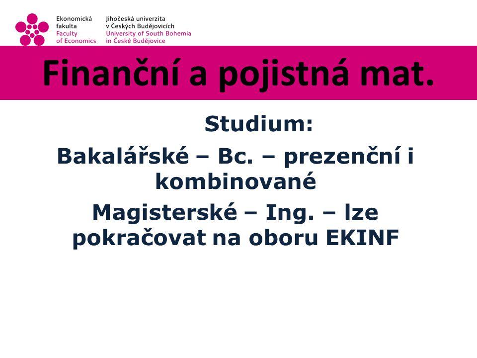 Finanční a pojistná mat. Studium: Bakalářské – Bc.