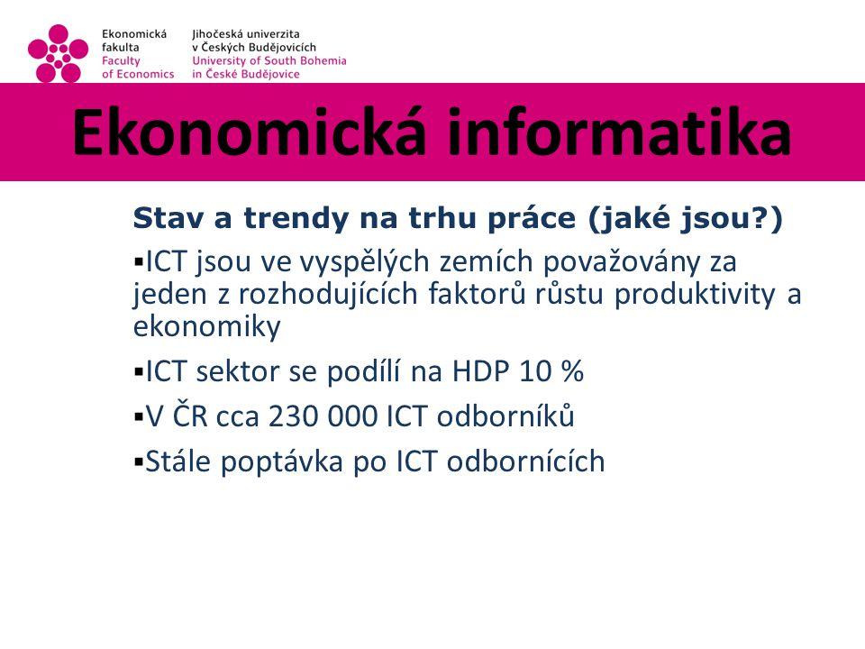 Ekonomická informatika Stav a trendy na trhu práce (jaké jsou?)  ICT jsou ve vyspělých zemích považovány za jeden z rozhodujících faktorů růstu produktivity a ekonomiky  ICT sektor se podílí na HDP 10 %  V ČR cca 230 000 ICT odborníků  Stále poptávka po ICT odbornících