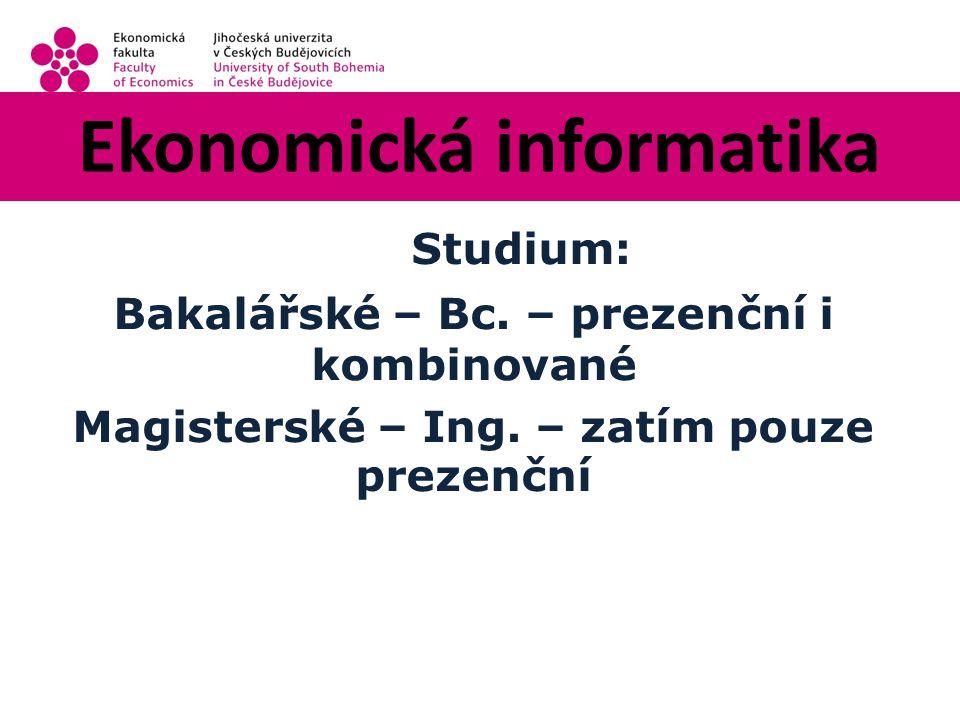 Ekonomická informatika Studium: Bakalářské – Bc. – prezenční i kombinované Magisterské – Ing.