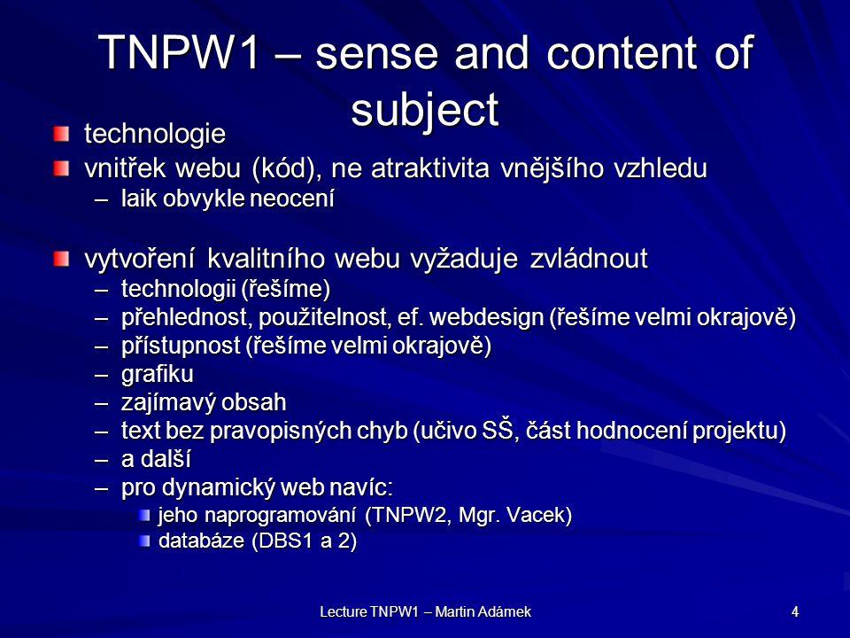 Lecture TNPW1 – Martin Adámek 4 TNPW1 – sense and content of subject technologie vnitřek webu (kód), ne atraktivita vnějšího vzhledu –laik obvykle neocení vytvoření kvalitního webu vyžaduje zvládnout –technologii (řešíme) –přehlednost, použitelnost, ef.