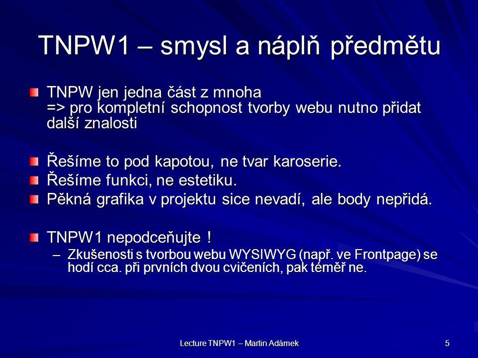Lecture TNPW1 – Martin Adámek 5 TNPW1 – smysl a náplň předmětu TNPW jen jedna část z mnoha => pro kompletní schopnost tvorby webu nutno přidat další znalosti Řešíme to pod kapotou, ne tvar karoserie.
