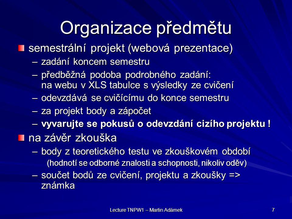 Lecture TNPW1 – Martin Adámek 7 Organizace předmětu semestrální projekt (webová prezentace) –zadání koncem semestru –předběžná podoba podrobného zadání: na webu v XLS tabulce s výsledky ze cvičení –odevzdává se cvičícímu do konce semestru –za projekt body a zápočet –vyvarujte se pokusů o odevzdání cizího projektu .