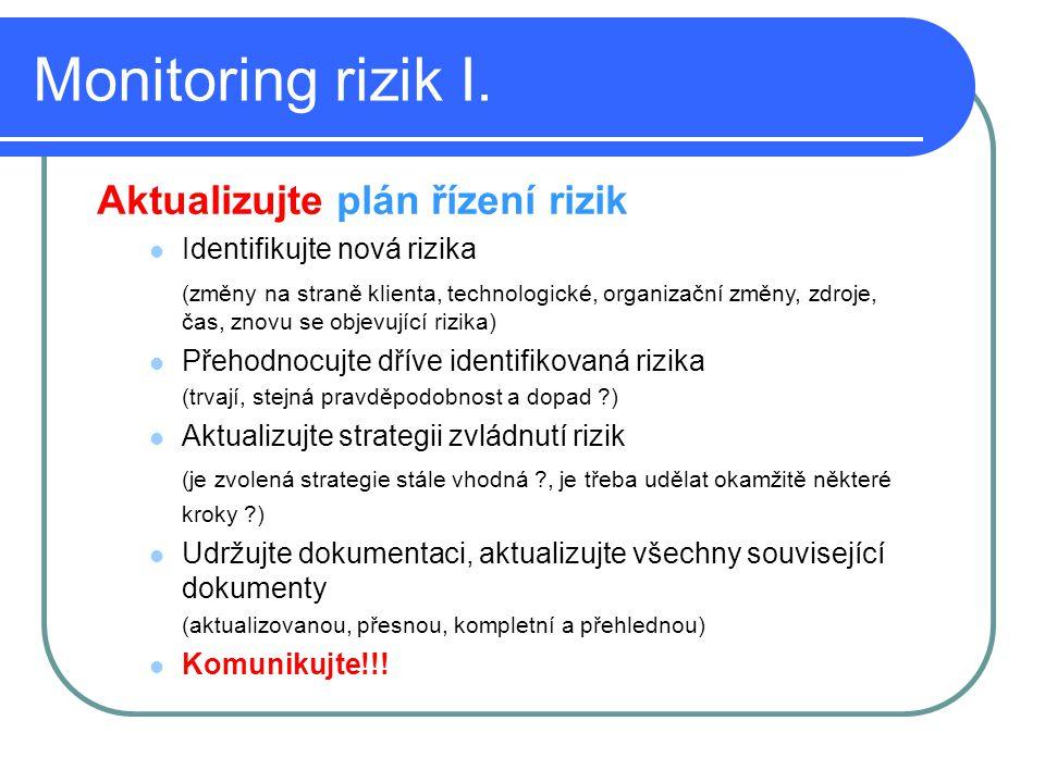Monitoring rizik I. Aktualizujte plán řízení rizik Identifikujte nová rizika (změny na straně klienta, technologické, organizační změny, zdroje, čas,