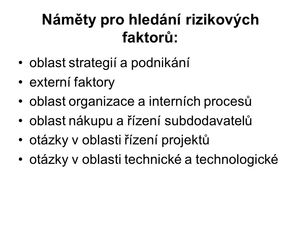 Náměty pro hledání rizikových faktorů: oblast strategií a podnikání externí faktory oblast organizace a interních procesů oblast nákupu a řízení subdodavatelů otázky v oblasti řízení projektů otázky v oblasti technické a technologické
