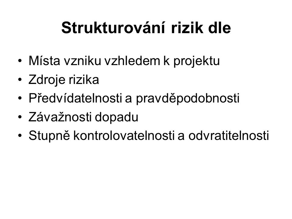 Strukturování rizik dle Místa vzniku vzhledem k projektu Zdroje rizika Předvídatelnosti a pravděpodobnosti Závažnosti dopadu Stupně kontrolovatelnosti a odvratitelnosti