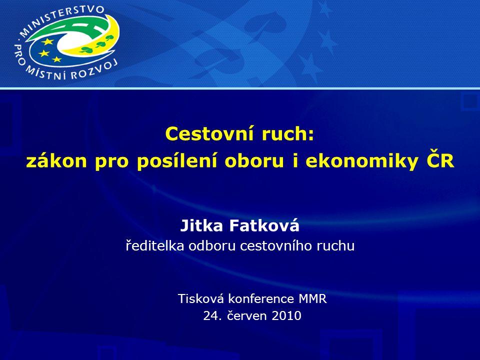 Cestovní ruch: zákon pro posílení oboru i ekonomiky ČR Jitka Fatková ředitelka odboru cestovního ruchu Tisková konference MMR 24.