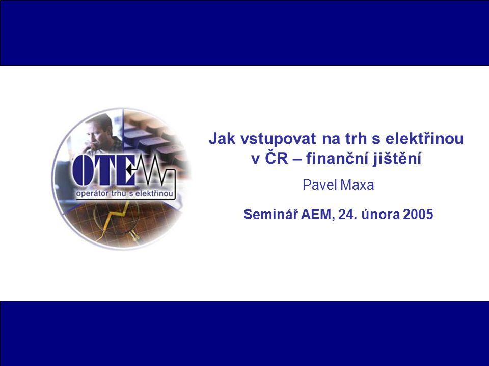 Jak vstupovat na trh s elektřinou v ČR – finanční jištění Pavel Maxa Seminář AEM, 24. února 2005