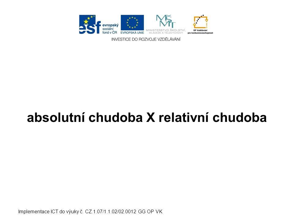 absolutní chudoba X relativní chudoba Implementace ICT do výuky č. CZ.1.07/1.1.02/02.0012 GG OP VK