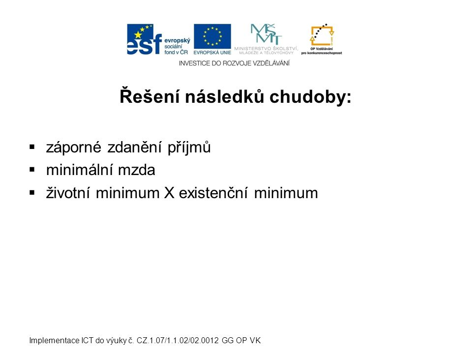 Řešení následků chudoby:  záporné zdanění příjmů  minimální mzda  životní minimum X existenční minimum Implementace ICT do výuky č. CZ.1.07/1.1.02/