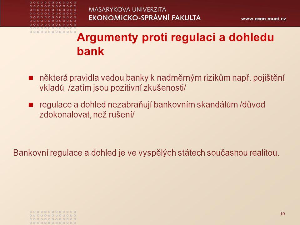 www.econ.muni.cz 10 Argumenty proti regulaci a dohledu bank některá pravidla vedou banky k nadměrným rizikům např.