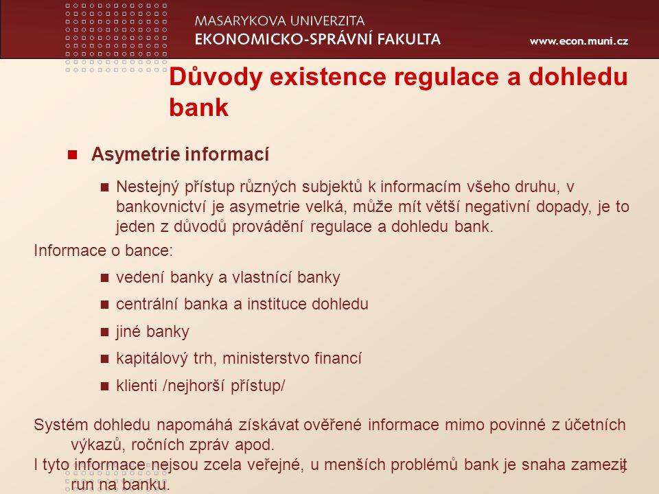www.econ.muni.cz 5 Důvody existence regulace a dohledu bank Asymetrie informací Nestejný přístup různých subjektů k informacím všeho druhu, v bankovnictví je asymetrie velká, může mít větší negativní dopady, je to jeden z důvodů provádění regulace a dohledu bank.