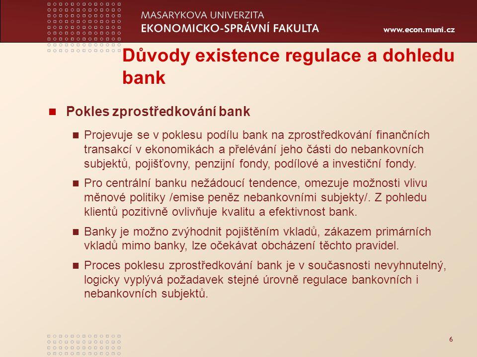 www.econ.muni.cz 6 Důvody existence regulace a dohledu bank Pokles zprostředkování bank Projevuje se v poklesu podílu bank na zprostředkování finančních transakcí v ekonomikách a přelévání jeho části do nebankovních subjektů, pojišťovny, penzijní fondy, podílové a investiční fondy.