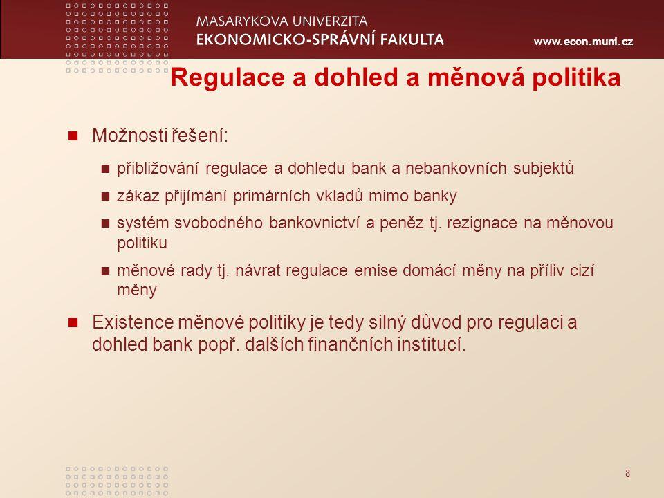 www.econ.muni.cz 8 Regulace a dohled a měnová politika Možnosti řešení: přibližování regulace a dohledu bank a nebankovních subjektů zákaz přijímání primárních vkladů mimo banky systém svobodného bankovnictví a peněz tj.