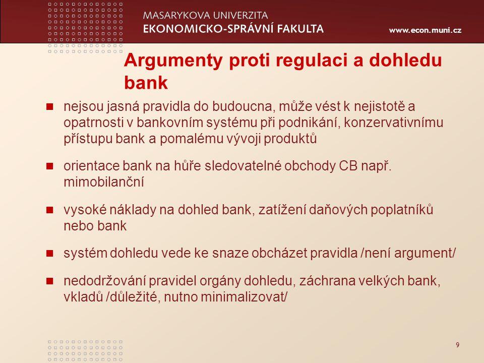 www.econ.muni.cz 9 Argumenty proti regulaci a dohledu bank nejsou jasná pravidla do budoucna, může vést k nejistotě a opatrnosti v bankovním systému při podnikání, konzervativnímu přístupu bank a pomalému vývoji produktů orientace bank na hůře sledovatelné obchody CB např.