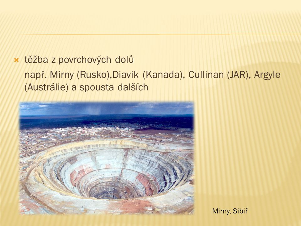  těžba z povrchových dolů např. Mirny (Rusko),Diavik (Kanada), Cullinan (JAR), Argyle (Austrálie) a spousta dalších Mirny, Sibiř