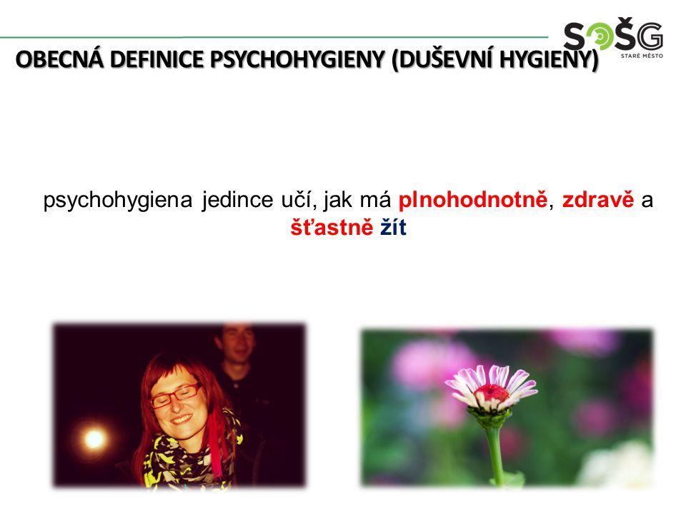 OBECNÁ DEFINICE PSYCHOHYGIENY (DUŠEVNÍ HYGIENY) psychohygiena jedince učí, jak má plnohodnotně, zdravě a šťastně žít