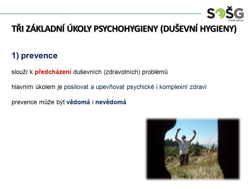 TŘI ZÁKLADNÍ ÚKOLY PSYCHOHYGIENY (DUŠEVNÍ HYGIENY) 1)prevence slouží k předcházení duševních (zdravotních) problémů hlavním úkolem je posilovat a upevňovat psychické i komplexní zdraví prevence může být vědomá i nevědomá