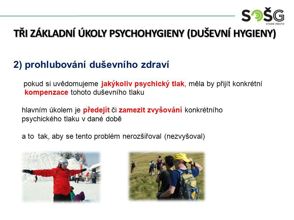 TŘI ZÁKLADNÍ ÚKOLY PSYCHOHYGIENY (DUŠEVNÍ HYGIENY) 2) prohlubování duševního zdraví pokud si uvědomujeme jakýkoliv psychický tlak, měla by přijít konkrétní kompenzace tohoto duševního tlaku hlavním úkolem je předejít či zamezit zvyšování konkrétního psychického tlaku v dané době a to tak, aby se tento problém nerozšiřoval (nezvyšoval)