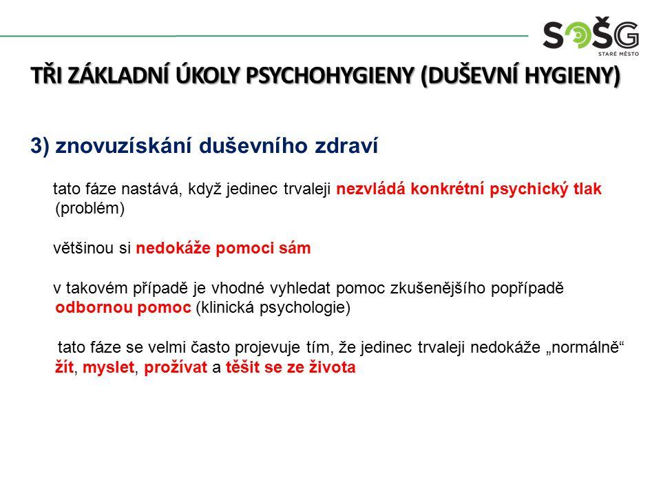 """TŘI ZÁKLADNÍ ÚKOLY PSYCHOHYGIENY (DUŠEVNÍ HYGIENY) 3) znovuzískání duševního zdraví tato fáze nastává, když jedinec trvaleji nezvládá konkrétní psychický tlak (problém) většinou si nedokáže pomoci sám v takovém případě je vhodné vyhledat pomoc zkušenějšího popřípadě odbornou pomoc (klinická psychologie) tato fáze se velmi často projevuje tím, že jedinec trvaleji nedokáže """"normálně žít, myslet, prožívat a těšit se ze života"""