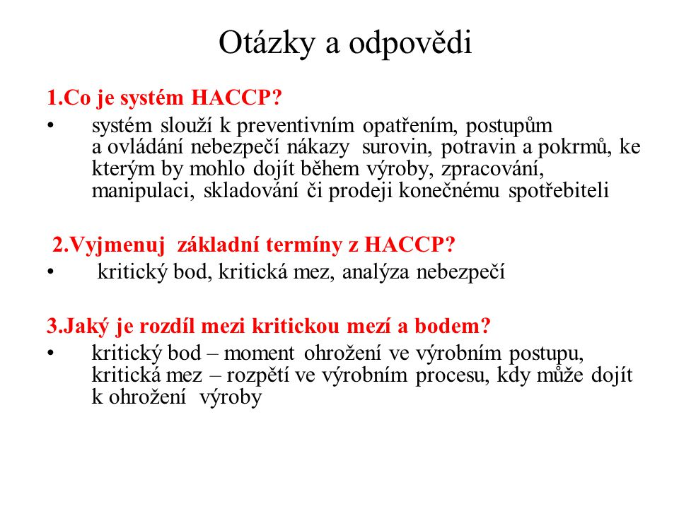 Otázky a odpovědi 1.Co je systém HACCP? systém slouží k preventivním opatřením, postupům a ovládání nebezpečí nákazy surovin, potravin a pokrmů, ke kt