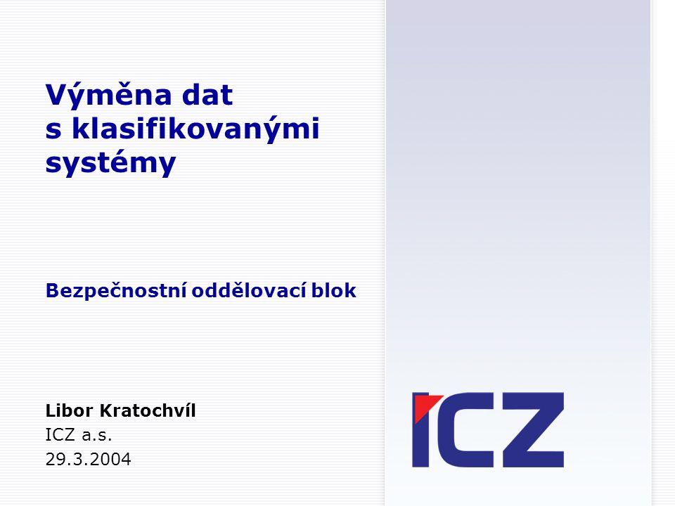 Výměna dat s klasifikovanými systémy Bezpečnostní oddělovací blok Libor Kratochvíl ICZ a.s.